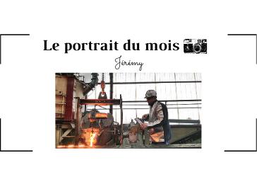 | LE PORTRAIT DU MOIS | - Jérémy - Opérateur de coulée en fonderie de fonte